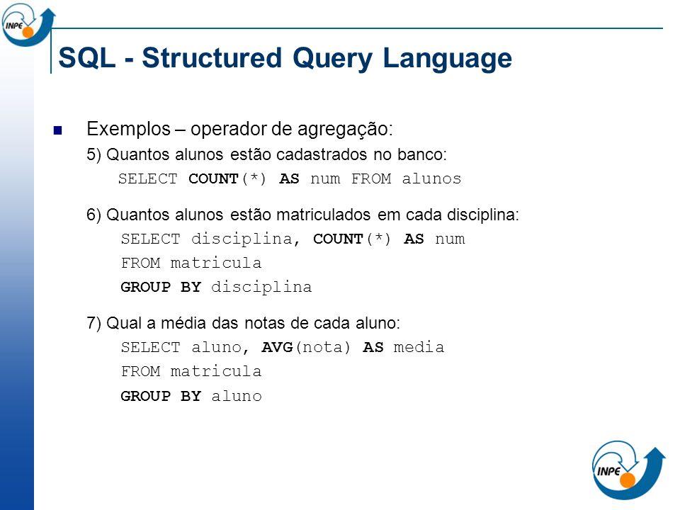 SQL - Structured Query Language Exemplos – operador de agregação: 5) Quantos alunos estão cadastrados no banco: SELECT COUNT(*) AS num FROM alunos 6)