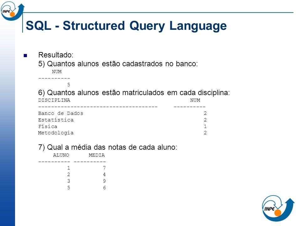 SQL - Structured Query Language Resultado: 5) Quantos alunos estão cadastrados no banco: NUM ---------- 5 6) Quantos alunos estão matriculados em cada