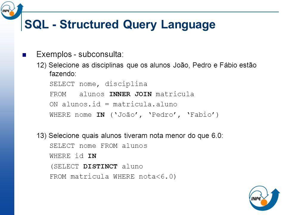 SQL - Structured Query Language Exemplos - subconsulta: 12) Selecione as disciplinas que os alunos João, Pedro e Fábio estão fazendo: SELECT nome, dis