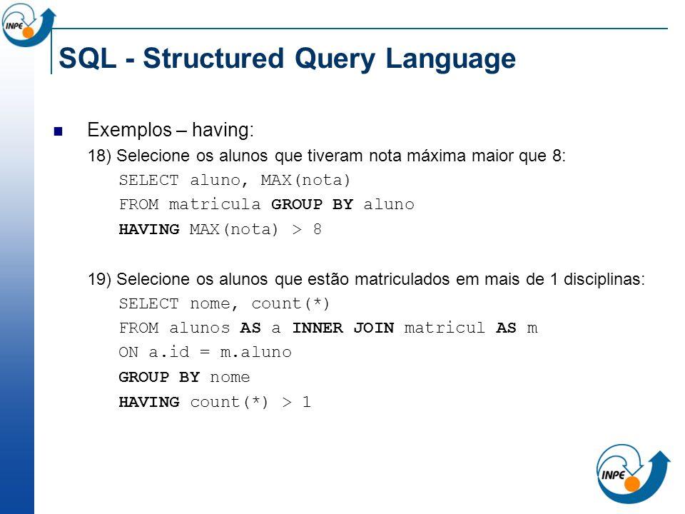 SQL - Structured Query Language Exemplos – having: 18) Selecione os alunos que tiveram nota máxima maior que 8: SELECT aluno, MAX(nota) FROM matricula
