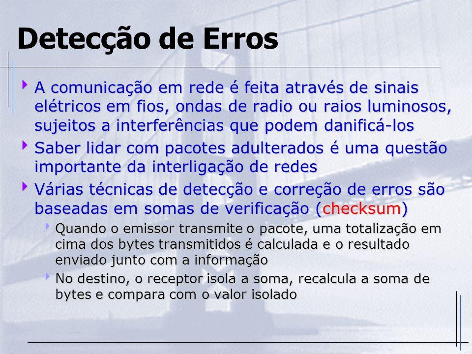 Detecção de Erros A comunicação em rede é feita através de sinais elétricos em fios, ondas de radio ou raios luminosos, sujeitos a interferências que