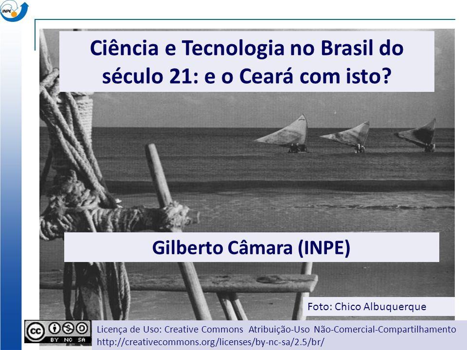 Ciência e Tecnologia no Brasil do século 21: e o Ceará com isto? Gilberto Câmara (INPE) Foto: Chico Albuquerque Licença de Uso: Creative Commons Atrib