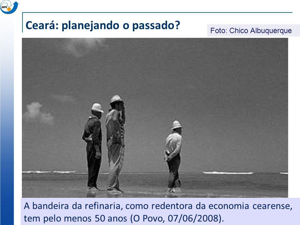 A bandeira da refinaria, como redentora da economia cearense, tem pelo menos 50 anos (O Povo, 07/06/2008). Ceará: planejando o passado? Foto: Chico Al