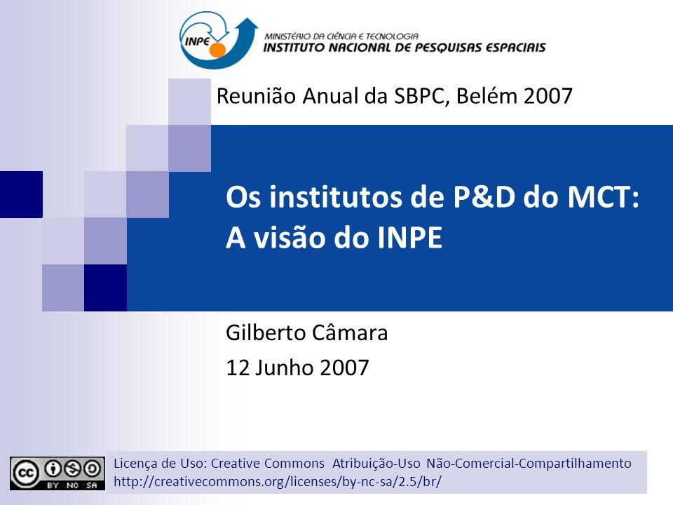 Os institutos de P&D do MCT: A visão do INPE Gilberto Câmara 12 Junho 2007 Reunião Anual da SBPC, Belém 2007 Licença de Uso: Creative Commons Atribuição-Uso Não-Comercial-Compartilhamento http://creativecommons.org/licenses/by-nc-sa/2.5/br/