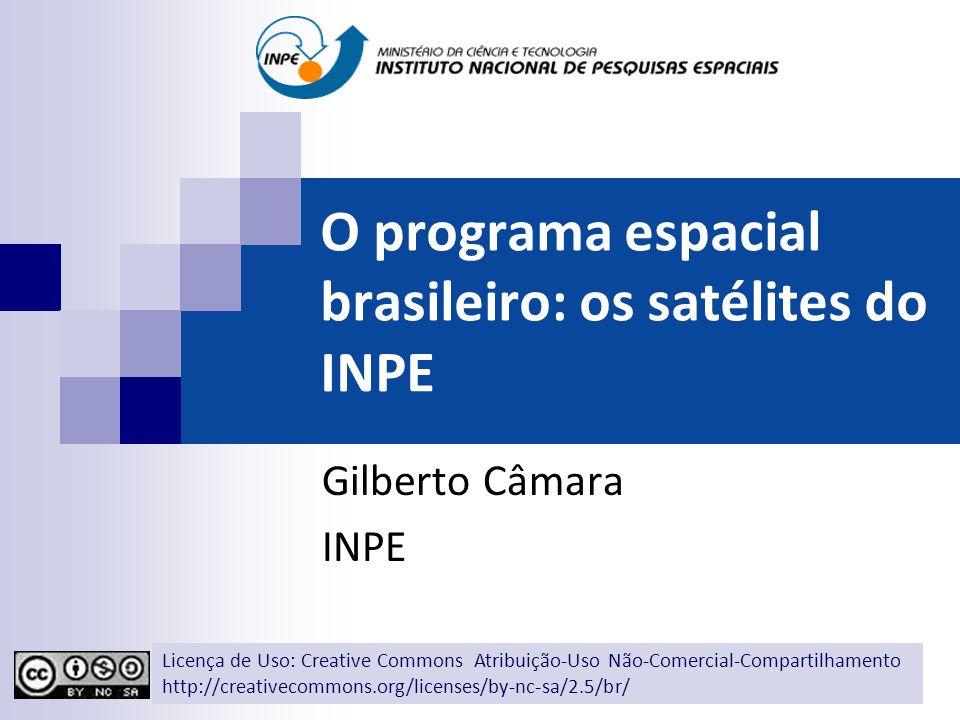 O programa espacial brasileiro: os satélites do INPE Gilberto Câmara INPE Licença de Uso: Creative Commons Atribuição-Uso Não-Comercial-Compartilhamen