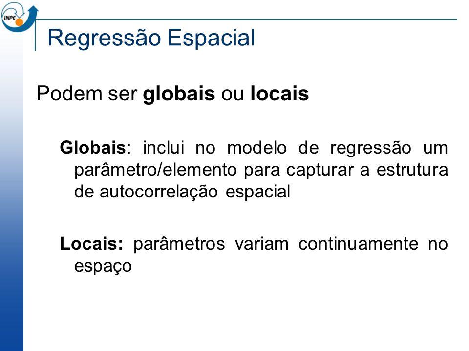 Regressão Espacial Podem ser globais ou locais Globais: inclui no modelo de regressão um parâmetro/elemento para capturar a estrutura de autocorrelaçã