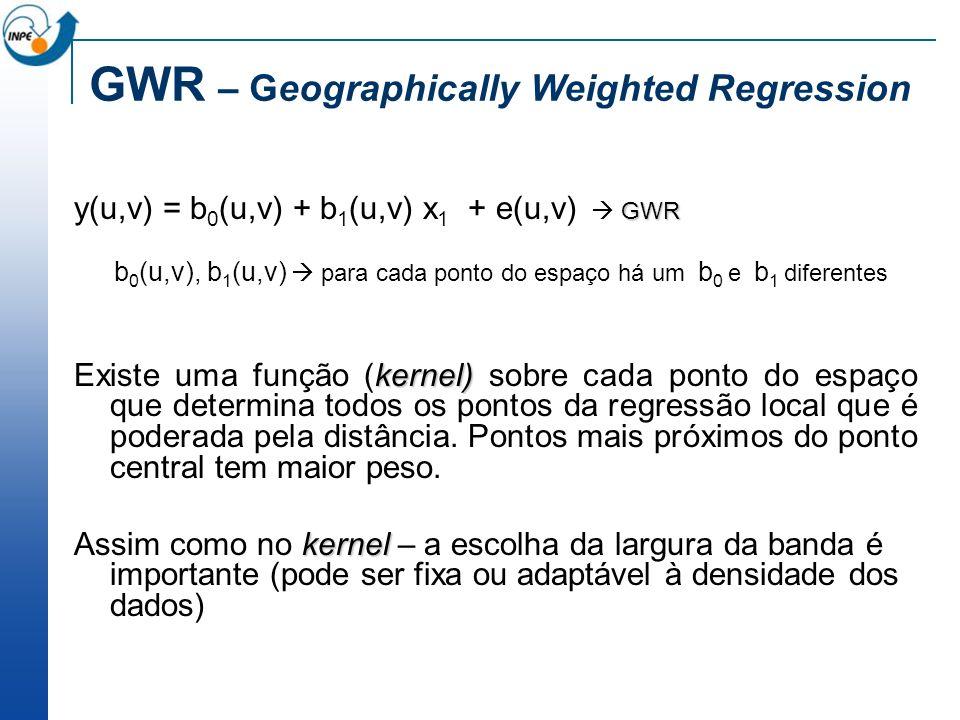 GWR y(u,v) = b 0 (u,v) + b 1 (u,v) x 1 + e(u,v) GWR b 0 (u,v), b 1 (u,v) para cada ponto do espaço há um b 0 e b 1 diferentes kernel) Existe uma funçã