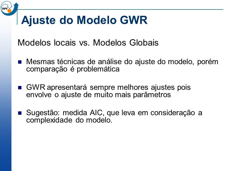 Modelos locais vs. Modelos Globais Mesmas técnicas de análise do ajuste do modelo, porém comparação é problemática GWR apresentará sempre melhores aju