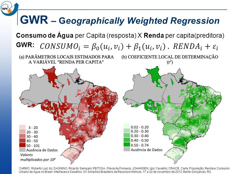 GWR – Geographically Weighted Regression Consumo de Água per Capita (resposta) X Renda per capita(preditora) GWR: CARMO, Roberto Luiz do; DAGNINO, Ric