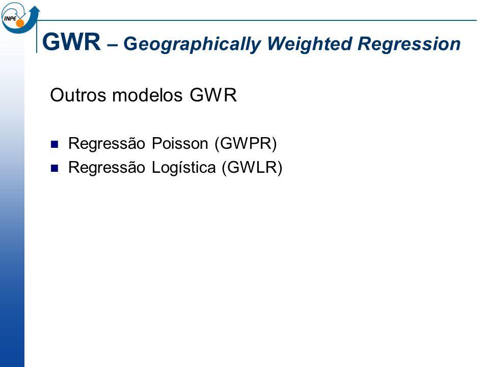 GWR – Geographically Weighted Regression Outros modelos GWR Regressão Poisson (GWPR) Regressão Logística (GWLR)