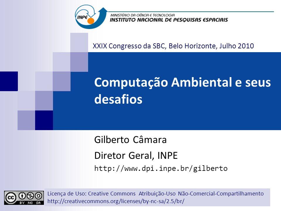 Computação Ambiental e seus desafios Gilberto Câmara Diretor Geral, INPE http://www.dpi.inpe.br/gilberto Licença de Uso: Creative Commons Atribuição-U