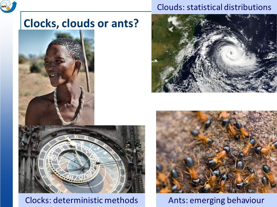 Clocks, clouds or ants? Clocks: deterministic methods Clouds: statistical distributions Ants: emerging behaviour