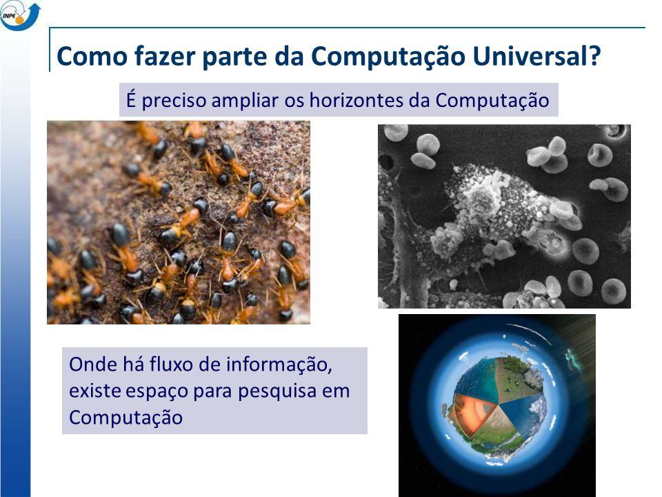 Como fazer parte da Computação Universal? É preciso ampliar os horizontes da Computação Onde há fluxo de informação, existe espaço para pesquisa em Co