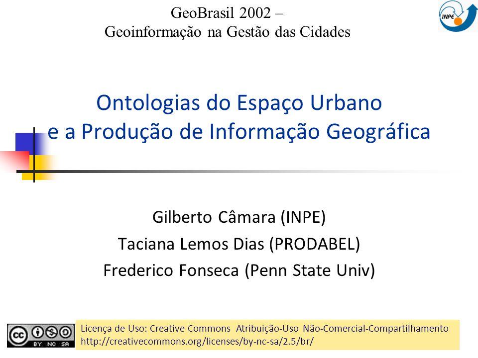 Ontologias do Espaço Urbano e a Produção de Informação Geográfica Gilberto Câmara (INPE) Taciana Lemos Dias (PRODABEL) Frederico Fonseca (Penn State U