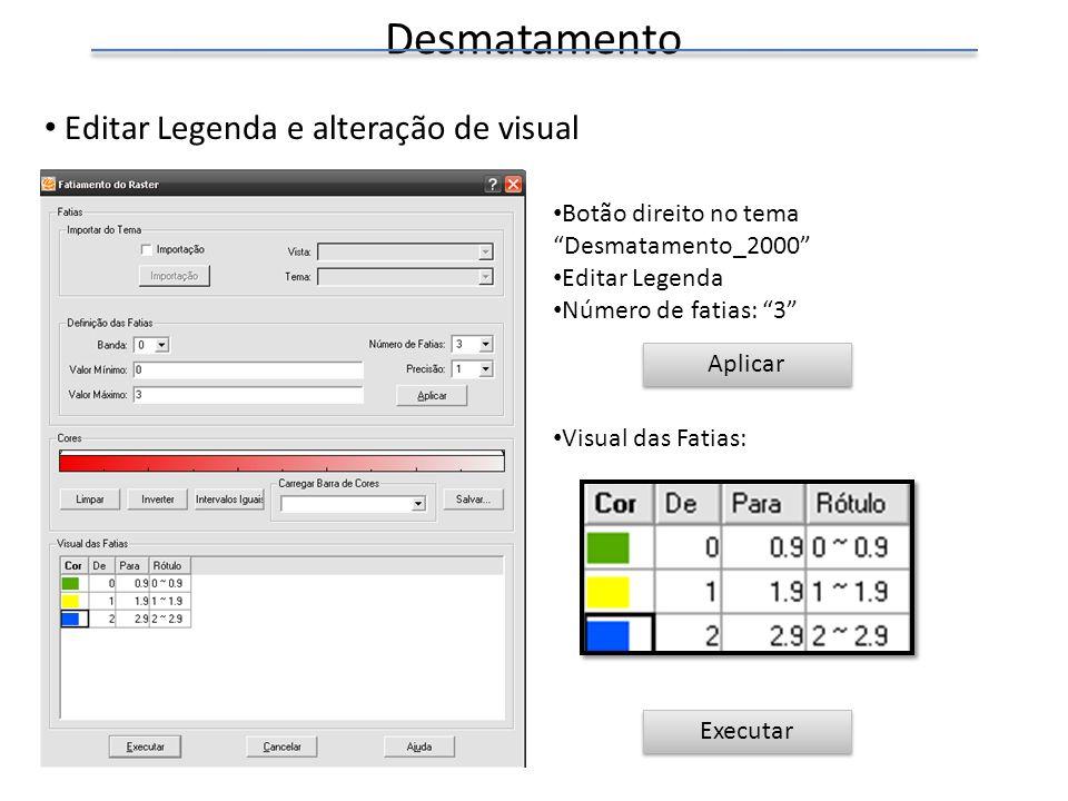 Desmatamento Editar Legenda e alteração de visual Botão direito no tema Desmatamento_2000 Editar Legenda Número de fatias: 3 Visual das Fatias: Execut