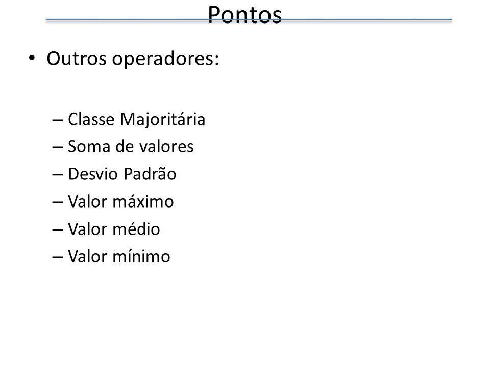 Pontos Outros operadores: – Classe Majoritária – Soma de valores – Desvio Padrão – Valor máximo – Valor médio – Valor mínimo