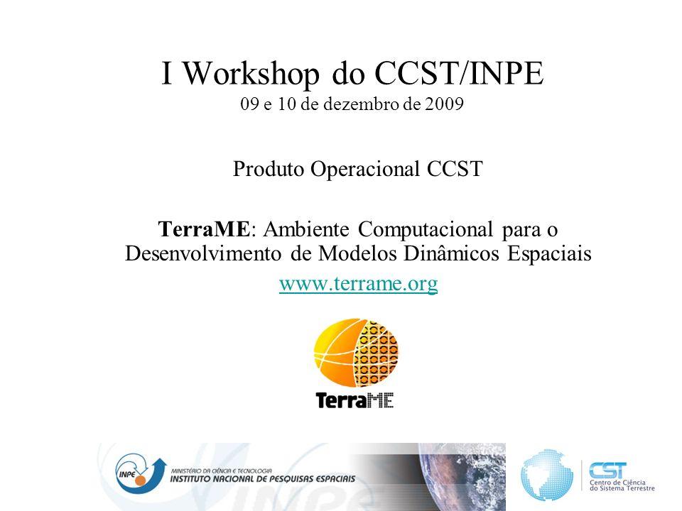 I Workshop do CCST/INPE 09 e 10 de dezembro de 2009 Produto Operacional CCST TerraME: Ambiente Computacional para o Desenvolvimento de Modelos Dinâmicos Espaciais www.terrame.org