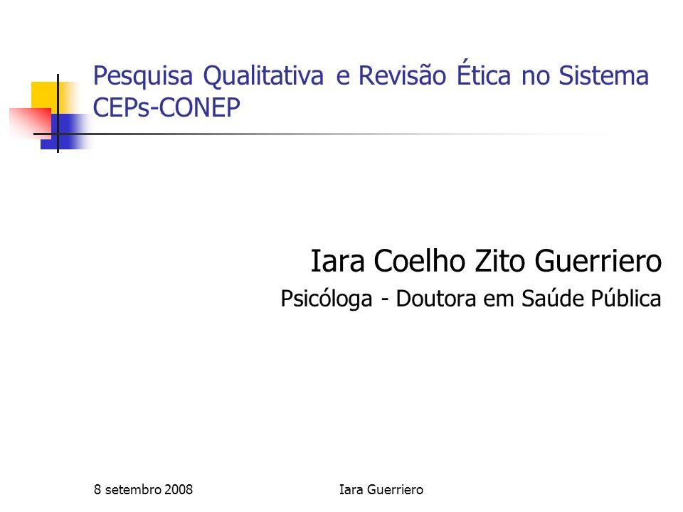 8 setembro 2008Iara Guerriero Pesquisa Qualitativa e Revisão Ética no Sistema CEPs-CONEP Iara Coelho Zito Guerriero Psicóloga - Doutora em Saúde Públi