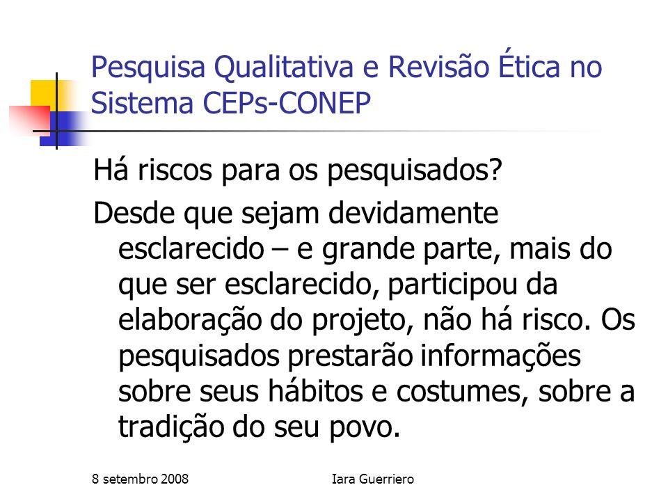 8 setembro 2008Iara Guerriero Pesquisa Qualitativa e Revisão Ética no Sistema CEPs-CONEP Há riscos para os pesquisados? Desde que sejam devidamente es