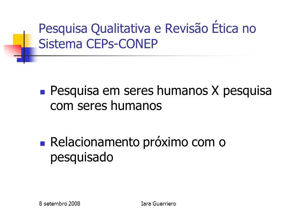 8 setembro 2008Iara Guerriero Pesquisa Qualitativa e Revisão Ética no Sistema CEPs-CONEP Pesquisa em seres humanos X pesquisa com seres humanos Relaci