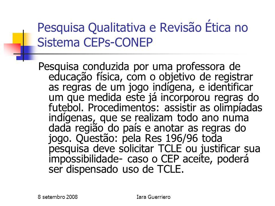8 setembro 2008Iara Guerriero Pesquisa Qualitativa e Revisão Ética no Sistema CEPs-CONEP Pesquisa conduzida por uma professora de educação física, com