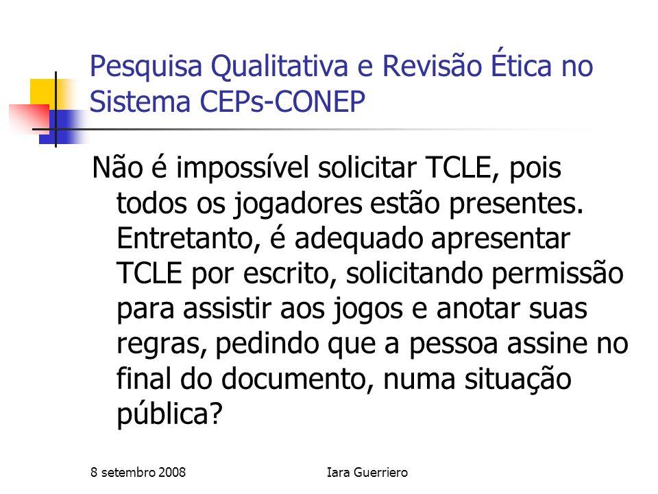 8 setembro 2008Iara Guerriero Pesquisa Qualitativa e Revisão Ética no Sistema CEPs-CONEP Não é impossível solicitar TCLE, pois todos os jogadores estã