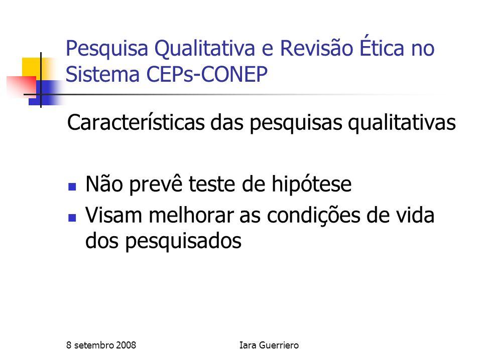 8 setembro 2008Iara Guerriero Pesquisa Qualitativa e Revisão Ética no Sistema CEPs-CONEP Características das pesquisas qualitativas Não prevê teste de