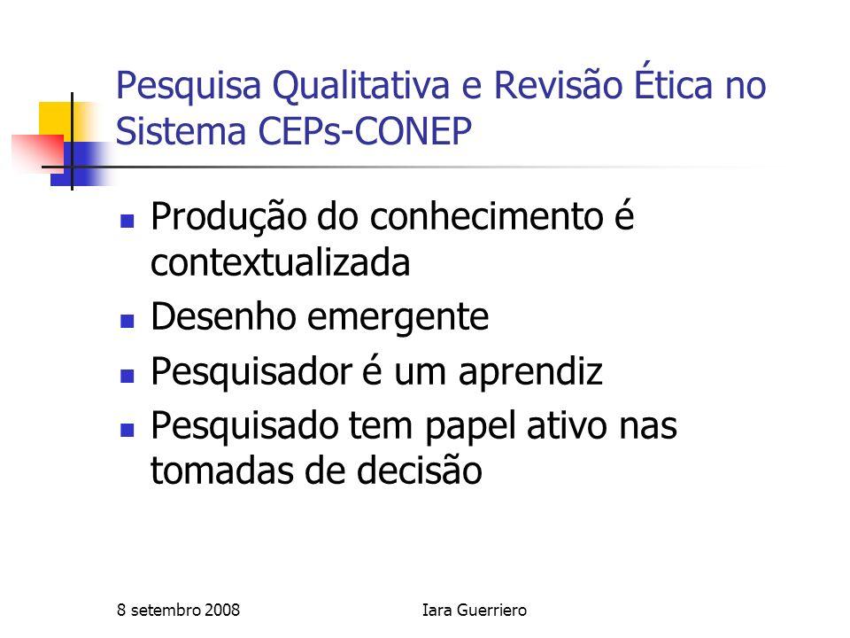 8 setembro 2008Iara Guerriero Pesquisa Qualitativa e Revisão Ética no Sistema CEPs-CONEP Produção do conhecimento é contextualizada Desenho emergente