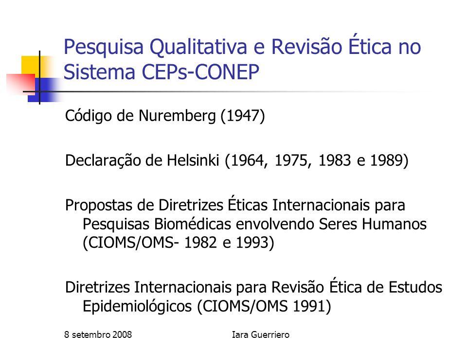 8 setembro 2008Iara Guerriero Pesquisa Qualitativa e Revisão Ética no Sistema CEPs-CONEP Código de Nuremberg (1947) Declaração de Helsinki (1964, 1975