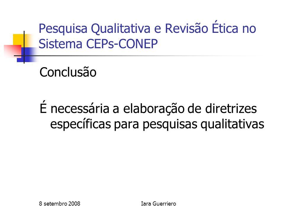 8 setembro 2008Iara Guerriero Pesquisa Qualitativa e Revisão Ética no Sistema CEPs-CONEP Conclusão É necessária a elaboração de diretrizes específicas