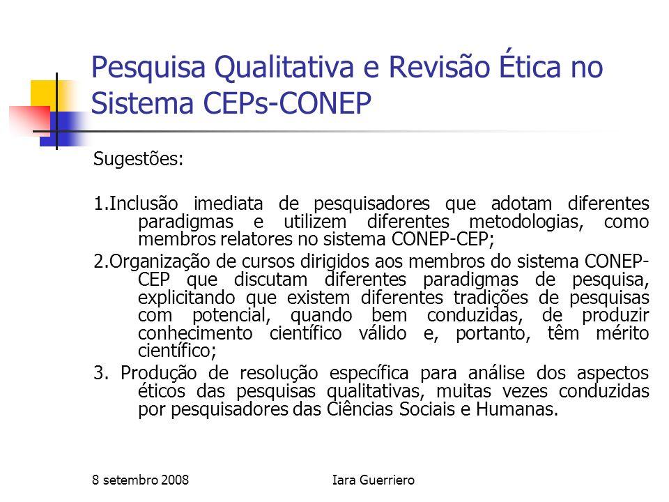 8 setembro 2008Iara Guerriero Pesquisa Qualitativa e Revisão Ética no Sistema CEPs-CONEP Sugestões: 1.Inclusão imediata de pesquisadores que adotam di