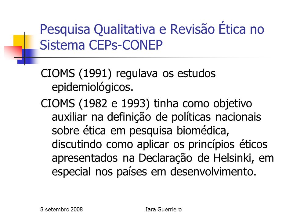 8 setembro 2008Iara Guerriero Pesquisa Qualitativa e Revisão Ética no Sistema CEPs-CONEP Sugestões: 1.Inclusão imediata de pesquisadores que adotam diferentes paradigmas e utilizem diferentes metodologias, como membros relatores no sistema CONEP-CEP; 2.Organização de cursos dirigidos aos membros do sistema CONEP- CEP que discutam diferentes paradigmas de pesquisa, explicitando que existem diferentes tradições de pesquisas com potencial, quando bem conduzidas, de produzir conhecimento científico válido e, portanto, têm mérito científico; 3.