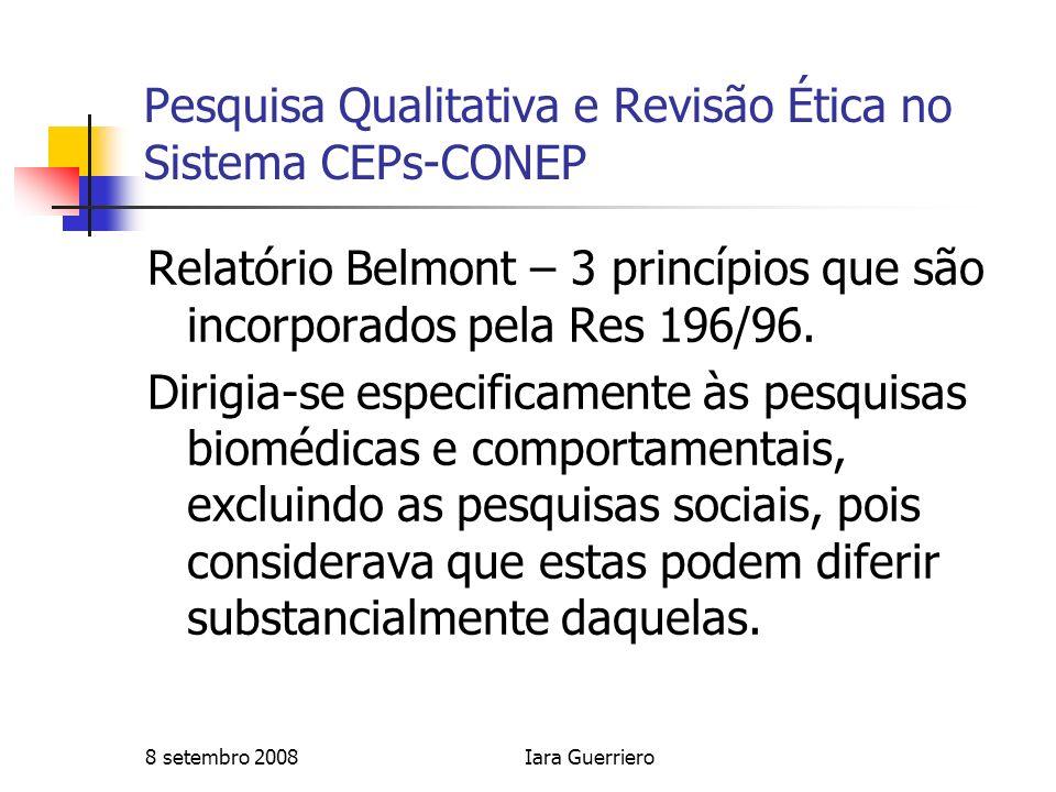 8 setembro 2008Iara Guerriero Pesquisa Qualitativa e Revisão Ética no Sistema CEPs-CONEP Relatório Belmont – 3 princípios que são incorporados pela Re