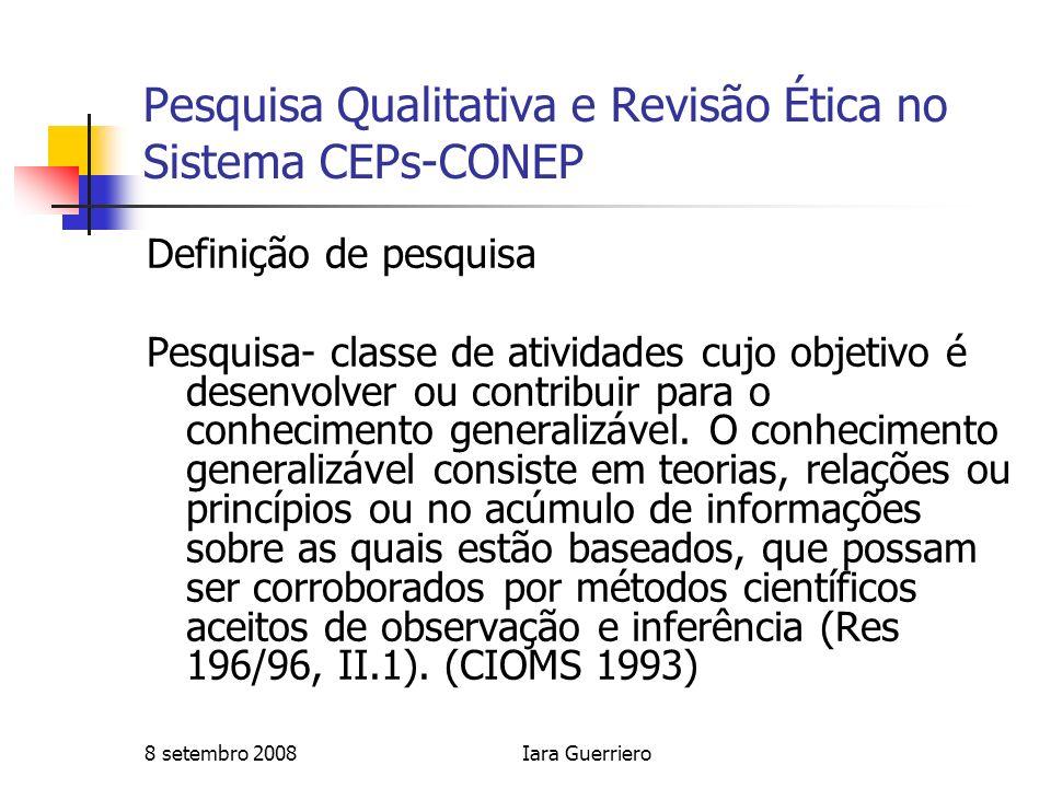 8 setembro 2008Iara Guerriero Pesquisa Qualitativa e Revisão Ética no Sistema CEPs-CONEP Características das pesquisas qualitativas Não prevê teste de hipótese Visam melhorar as condições de vida dos pesquisados