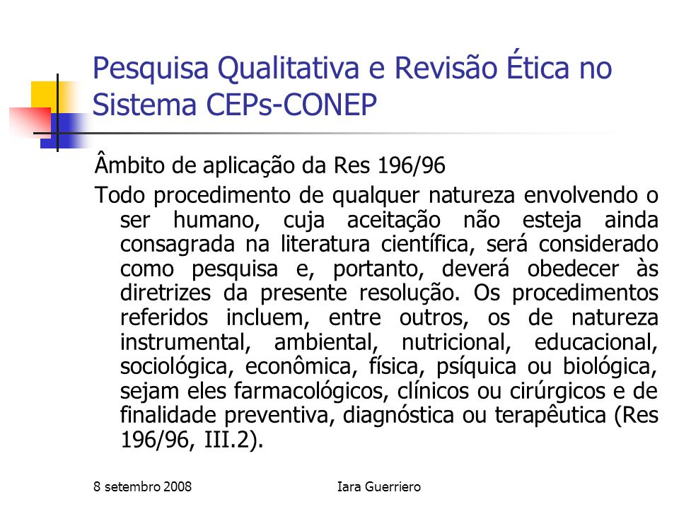 8 setembro 2008Iara Guerriero Pesquisa Qualitativa e Revisão Ética no Sistema CEPs-CONEP Âmbito de aplicação da Res 196/96 Todo procedimento de qualqu