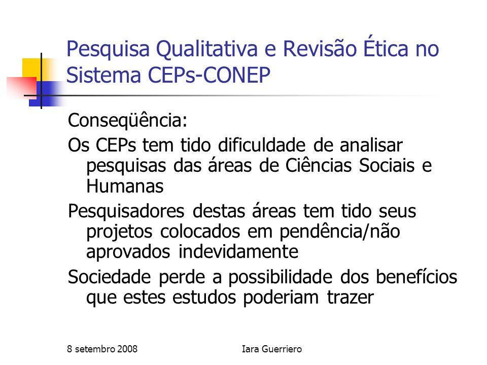 8 setembro 2008Iara Guerriero Pesquisa Qualitativa e Revisão Ética no Sistema CEPs-CONEP Conseqüência: Os CEPs tem tido dificuldade de analisar pesqui
