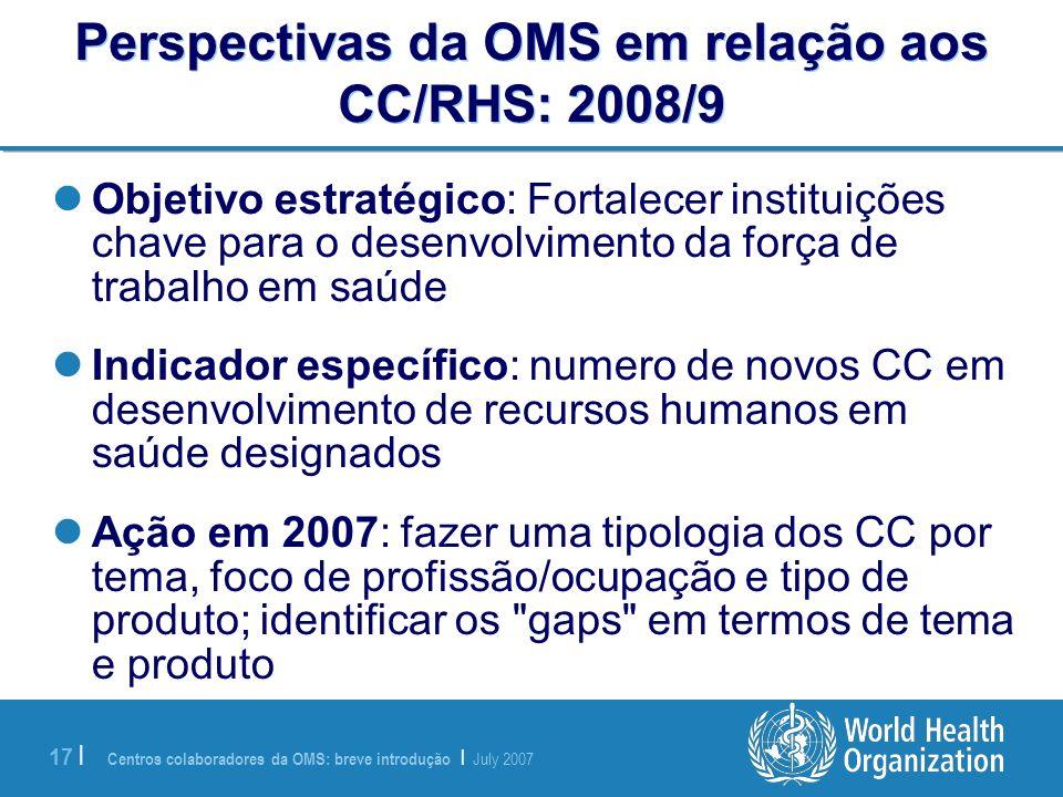 Centros colaboradores da OMS: breve introdução | July 2007 17 | Perspectivas da OMS em relação aos CC/RHS: 2008/9 Objetivo estratégico: Fortalecer ins