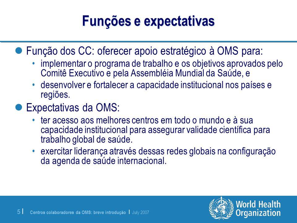 Centros colaboradores da OMS: breve introdução | July 2007 5 |5 | Funções e expectativas Função dos CC: oferecer apoio estratégico à OMS para: impleme