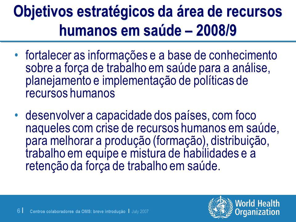 Centros colaboradores da OMS: breve introdução | July 2007 6 |6 | Objetivos estratégicos da área de recursos humanos em saúde – 2008/9 fortalecer as i