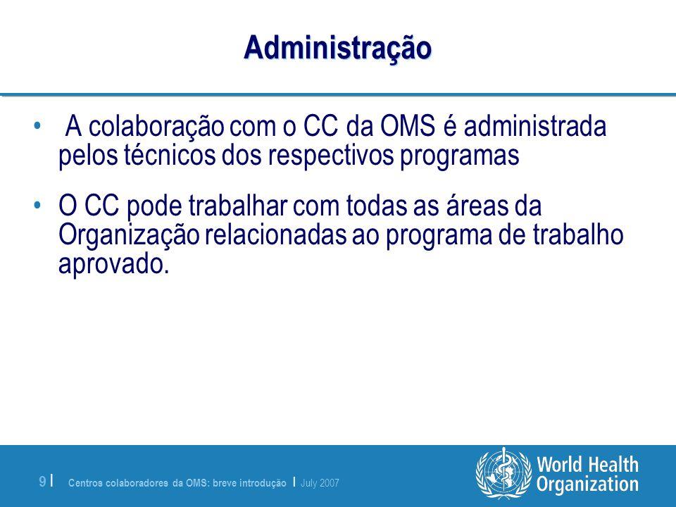 Centros colaboradores da OMS: breve introdução | July 2007 9 |9 | Administração A colaboração com o CC da OMS é administrada pelos técnicos dos respec