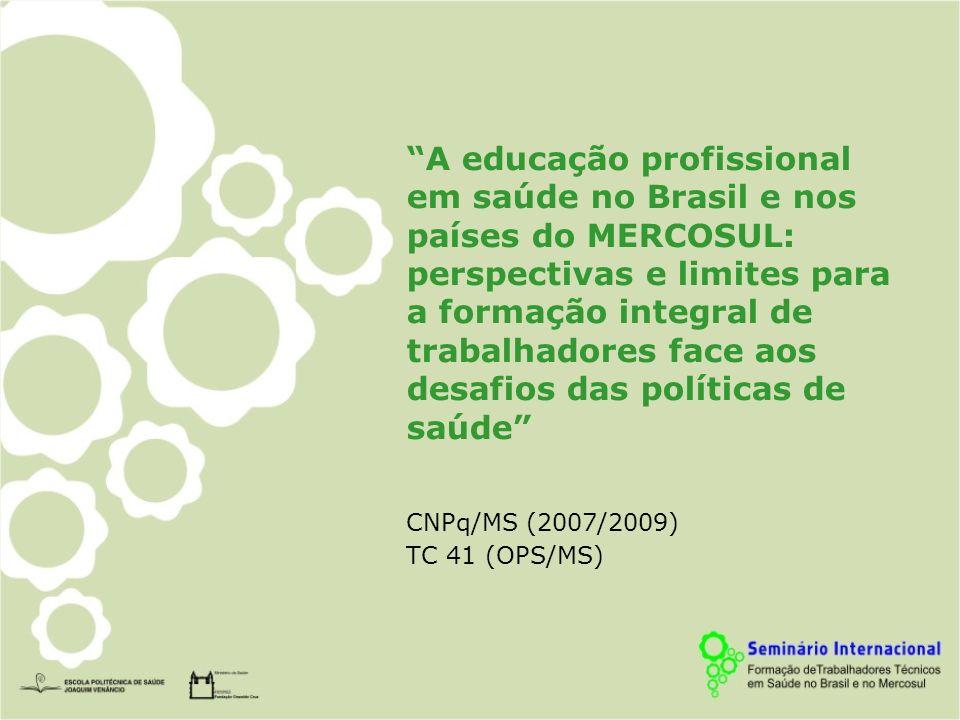 A educação profissional em saúde no Brasil e nos países do MERCOSUL: perspectivas e limites para a formação integral de trabalhadores face aos desafios das políticas de saúde CNPq/MS (2007/2009) TC 41 (OPS/MS)
