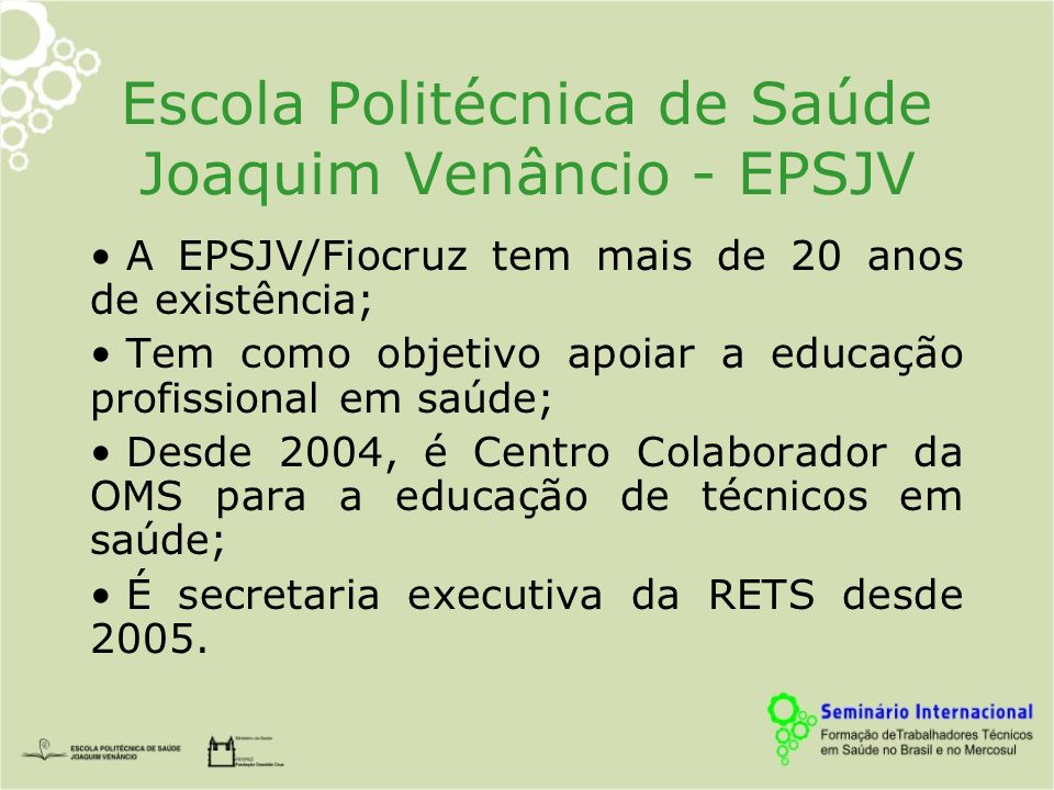 Escola Politécnica de Saúde Joaquim Venâncio - EPSJV A EPSJV/Fiocruz tem mais de 20 anos de existência; Tem como objetivo apoiar a educação profissional em saúde; Desde 2004, é Centro Colaborador da OMS para a educação de técnicos em saúde; É secretaria executiva da RETS desde 2005.
