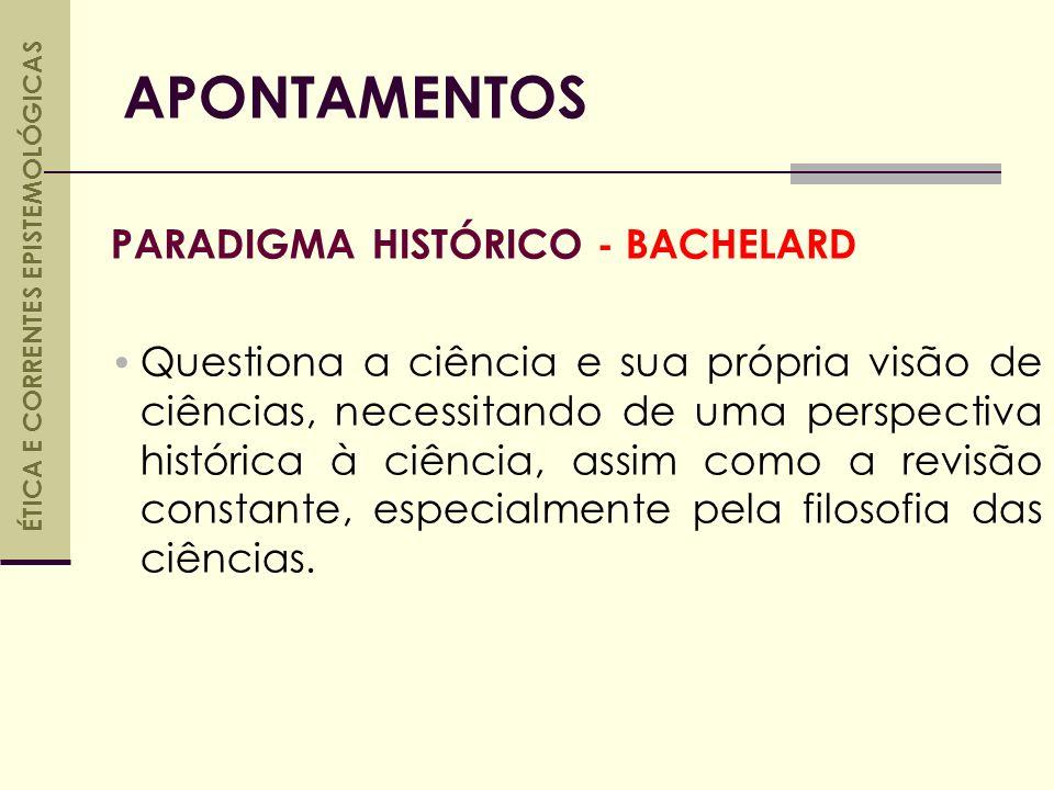 PARADIGMA HISTÓRICO - BACHELARD Questiona a ciência e sua própria visão de ciências, necessitando de uma perspectiva histórica à ciência, assim como a revisão constante, especialmente pela filosofia das ciências.
