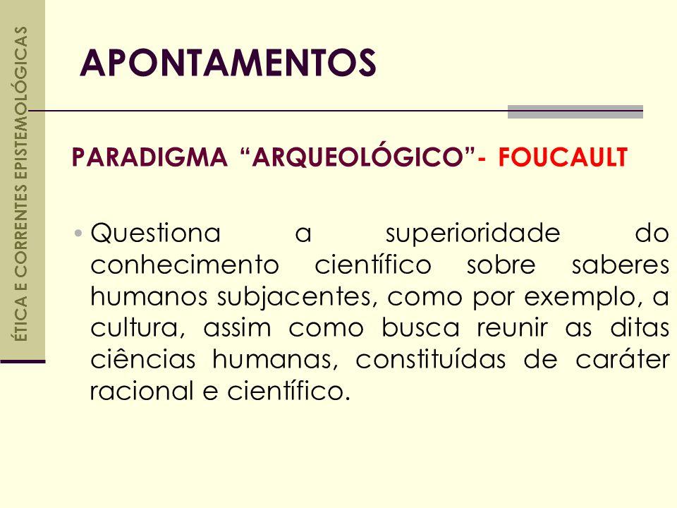 PARADIGMA ARQUEOLÓGICO- FOUCAULT Questiona a superioridade do conhecimento científico sobre saberes humanos subjacentes, como por exemplo, a cultura, assim como busca reunir as ditas ciências humanas, constituídas de caráter racional e científico.