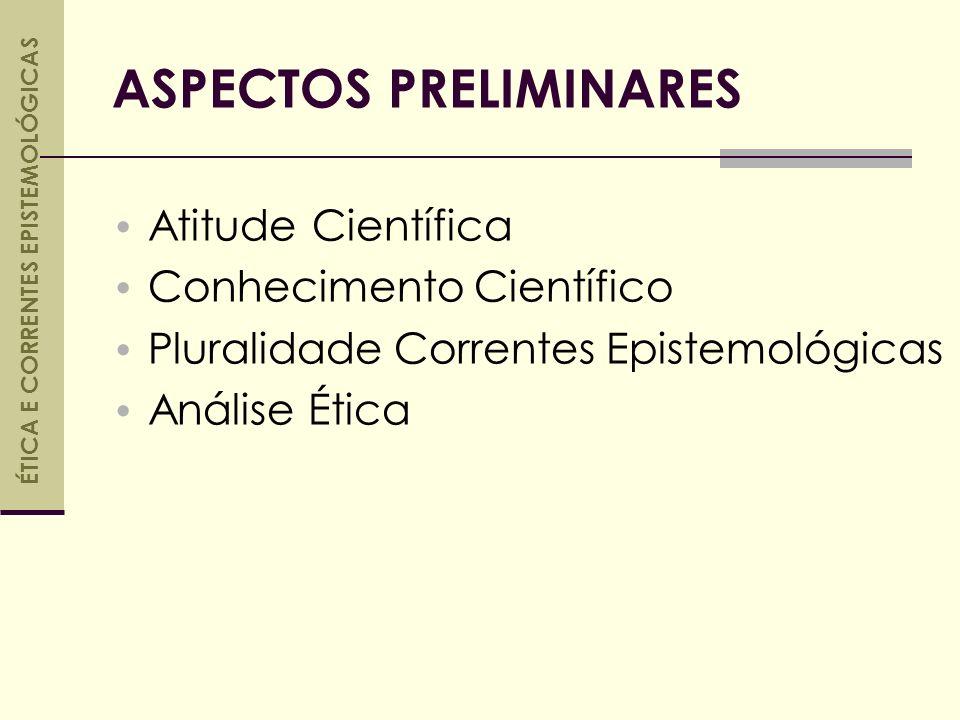 ASPECTOS PRELIMINARES Atitude Científica Conhecimento Científico Pluralidade Correntes Epistemológicas Análise Ética ÉTICA E CORRENTES EPISTEMOLÓGICAS