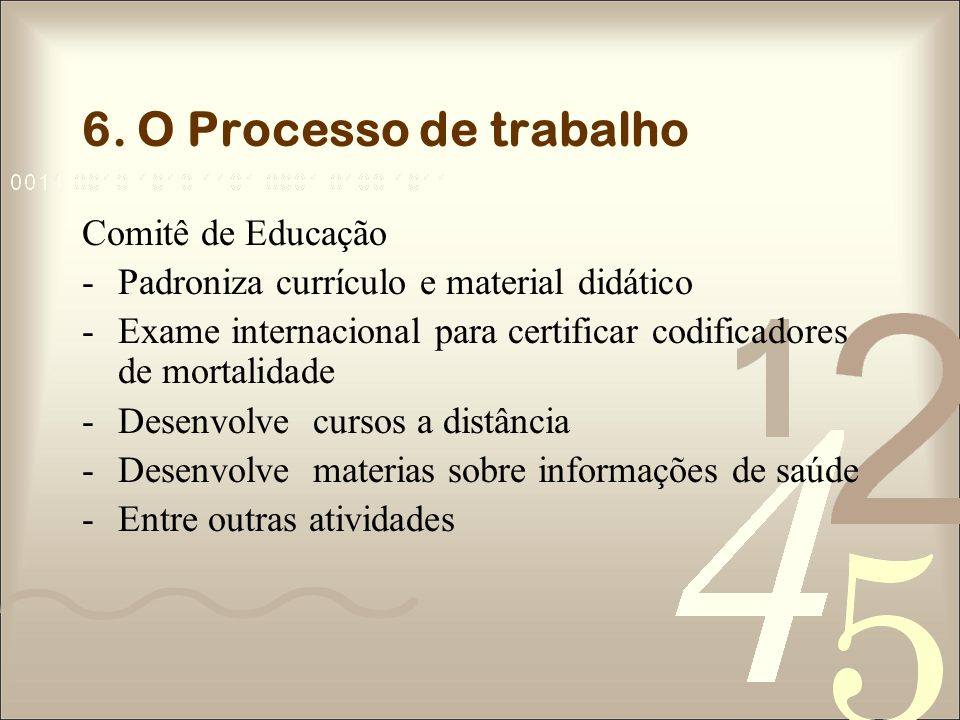6. O Processo de trabalho Comitê de Educação -Padroniza currículo e material didático -Exame internacional para certificar codificadores de mortalidad