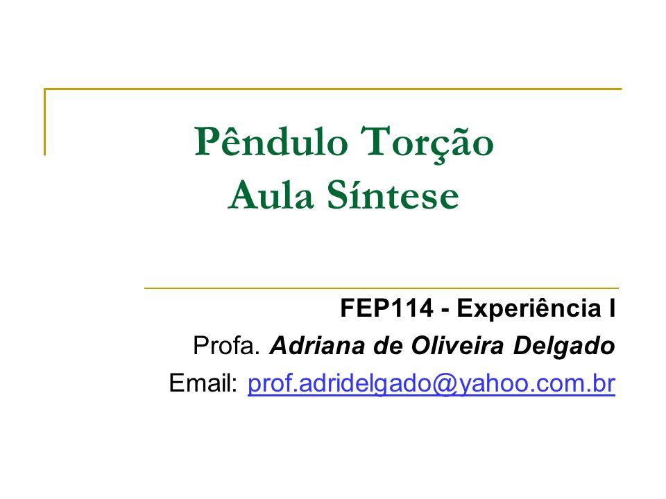 Pêndulo Torção Aula Síntese FEP114 - Experiência I Profa. Adriana de Oliveira Delgado Email: prof.adridelgado@yahoo.com.br