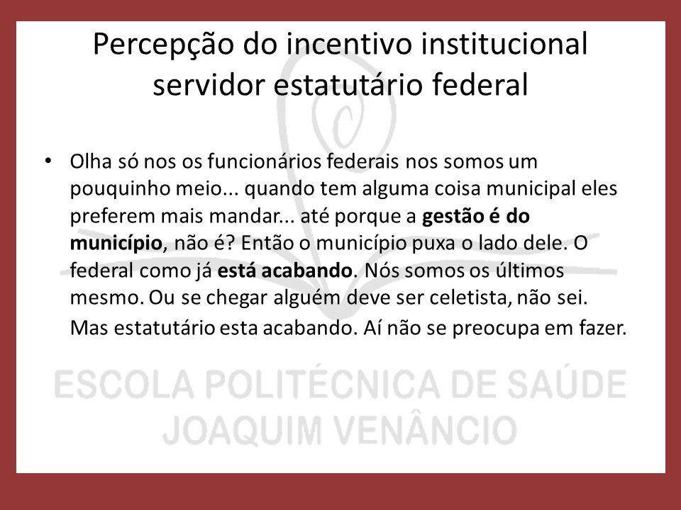 Percepção do incentivo institucional servidor estatutário federal Olha só nos os funcionários federais nos somos um pouquinho meio...