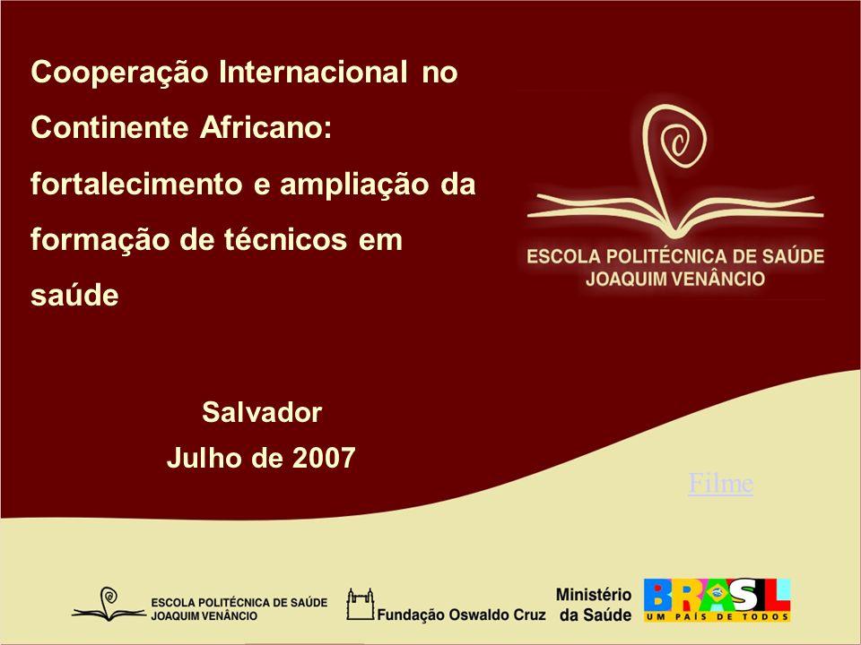 Cooperação Internacional no Continente Africano: fortalecimento e ampliação da formação de técnicos em saúde Salvador Julho de 2007 Filme