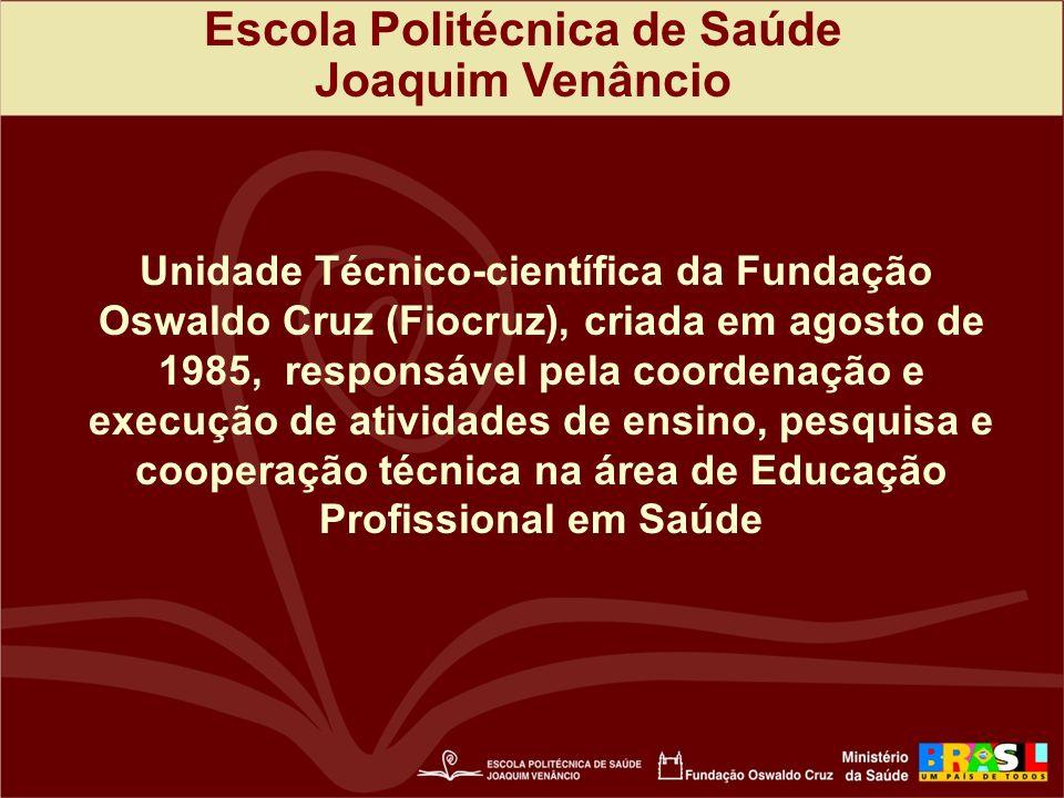 Escola Politécnica de Saúde Joaquim Venâncio Unidade Técnico-científica da Fundação Oswaldo Cruz (Fiocruz), criada em agosto de 1985, responsável pela coordenação e execução de atividades de ensino, pesquisa e cooperação técnica na área de Educação Profissional em Saúde